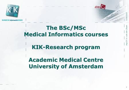 7/14/2015 ing E.P.A. van der Zwan 1 The BSc/MSc Medical Informatics courses KIK-Research program Academic Medical Centre University of Amsterdam.