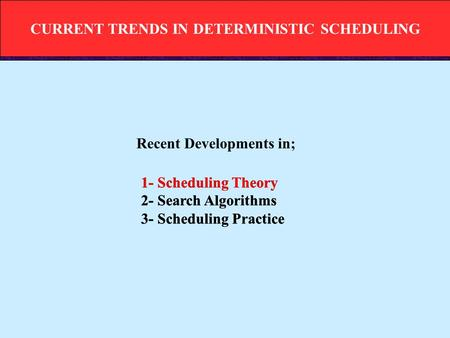 CURRENT TRENDS IN DETERMINISTIC SCHEDULING 1- Scheduling Theory 2- Search Algorithms 3- Scheduling Practice 1- Scheduling Theory 2- Search Algorithms 3-