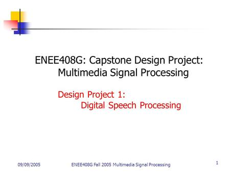 09/09/2005ENEE408G Fall 2005 Multimedia Signal Processing 1 ENEE408G: Capstone <strong>Design</strong> Project: Multimedia Signal Processing <strong>Design</strong> Project 1: Digital Speech.