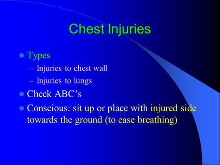 Chest Injuries Types – Injuries to chest wall – Injuries to lungs Check ABC's Conscious: sit up or place with injured side towards the ground (to ease.