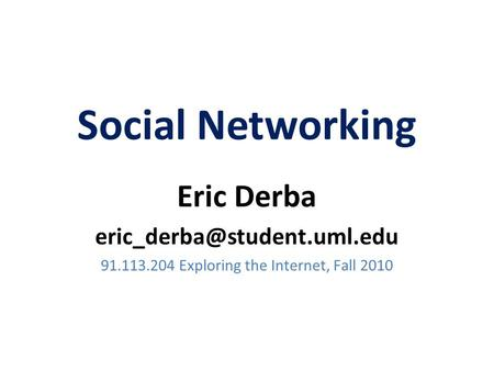 Social Networking Eric Derba 91.113.204 Exploring the Internet, Fall 2010.