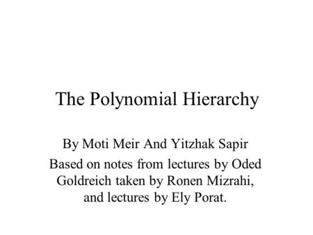 The Polynomial Hierarchy By Moti Meir And Yitzhak Sapir Based on notes from lectures by Oded Goldreich taken by Ronen Mizrahi, and lectures by Ely Porat.