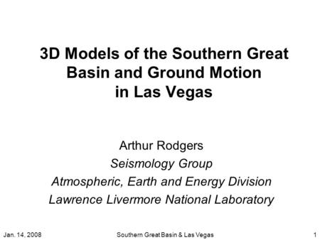 Jan. 14, 2008Southern Great Basin & Las Vegas1 3D Models of the Southern Great Basin and Ground Motion in Las Vegas Arthur Rodgers Seismology Group Atmospheric,