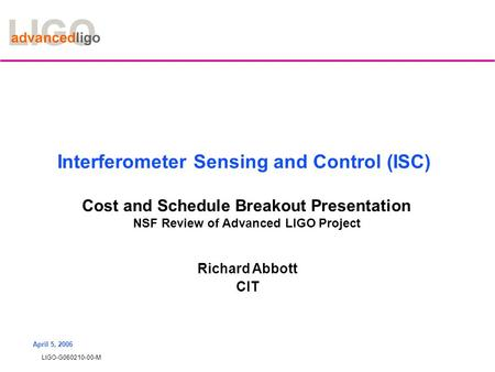LIGO-G060210-00-M April 5, 2006 Interferometer Sensing and Control (ISC) Cost and Schedule Breakout Presentation NSF Review of Advanced LIGO Project Richard.