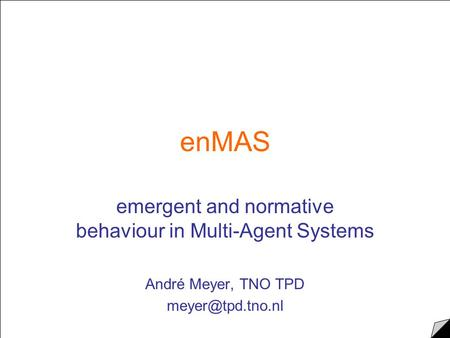 EnMAS emergent and normative behaviour in Multi-Agent Systems André Meyer, TNO TPD