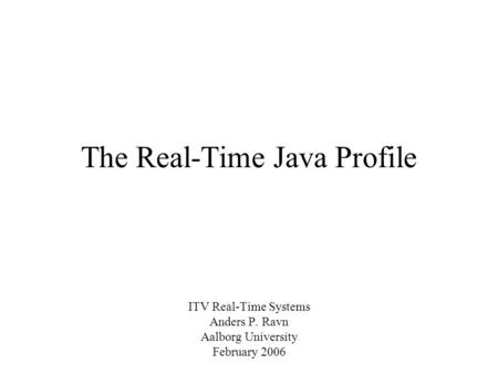 The Real-Time Java Profile ITV Real-Time Systems Anders P. Ravn Aalborg University February 2006.