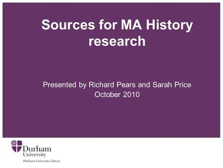 Sources for MA History research Presented by Richard Pears and Sarah Price October 2010.