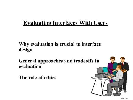 James Tam Evaluating Interfaces With Users Why evaluation is crucial to interface design General approaches and tradeoffs in evaluation The role of ethics.