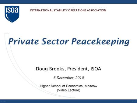 Doug Brooks, President, ISOA 6 December, 2010 Higher School of Economics, Moscow (Video Lecture) Private Sector Peacekeeping A.199V.4.0 INTERNATIONAL STABILITY.