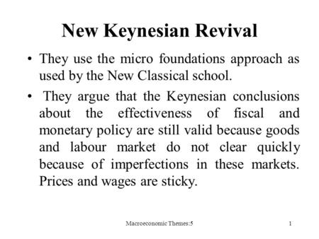 Macroeconomic Themes:51 New Keynesian Revival They use the micro foundations approach as used by the New Classical school. They argue that the Keynesian.