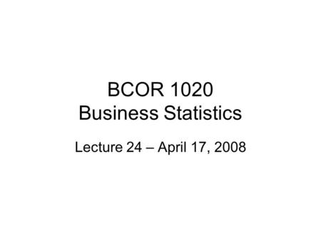 BCOR 1020 Business Statistics Lecture 24 – April 17, 2008.