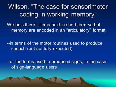 "Wilson, ""The case for sensorimotor coding in working memory"" Wilson's thesis: Items held in short-term verbal memory are encoded in an ""articulatory"" format."