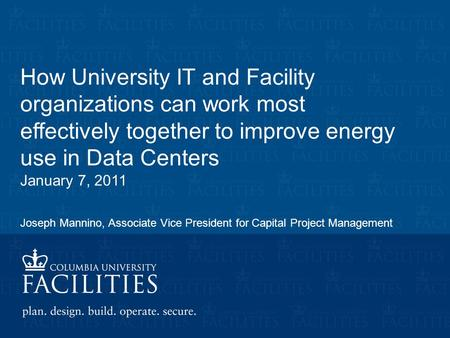 How University IT and Facility organizations can work most effectively together to improve energy use in Data Centers January 7, 2011 Joseph Mannino, Associate.