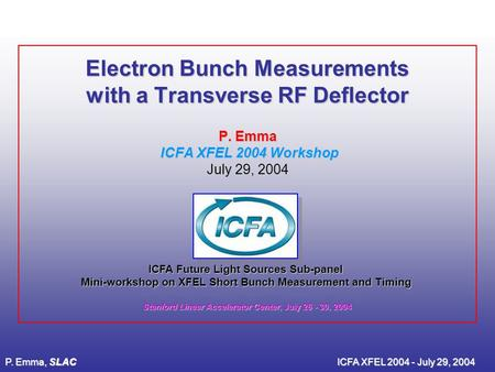 P. Emma, SLACICFA XFEL 2004 - July 29, 2004 Electron Bunch Measurements with a Transverse RF Deflector P. Emma ICFA XFEL 2004 Workshop July 29, 2004 ICFA.