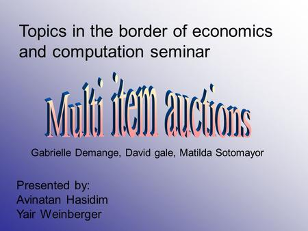 Topics in the border of economics and computation seminar Presented by: Avinatan Hasidim Yair Weinberger Gabrielle Demange, David gale, Matilda Sotomayor.