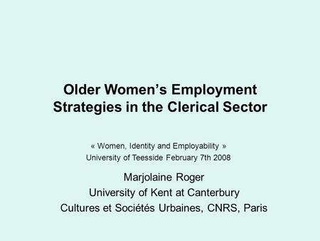 Older Women's Employment Strategies in the Clerical Sector Marjolaine Roger University of Kent at Canterbury Cultures et Sociétés Urbaines, CNRS, Paris.