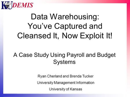 Data Warehousing: You've Captured and Cleansed It, Now Exploit It! A Case Study Using Payroll and Budget Systems Ryan Cherland and Brenda Tucker University.