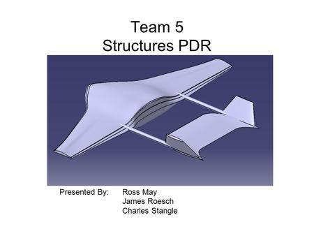 Team 5 Structures PDR Presented By: Ross May James Roesch Charles Stangle.