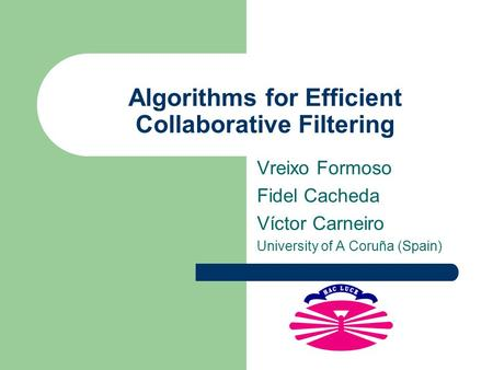 Algorithms for Efficient Collaborative Filtering Vreixo Formoso Fidel Cacheda Víctor Carneiro University of A Coruña (Spain)