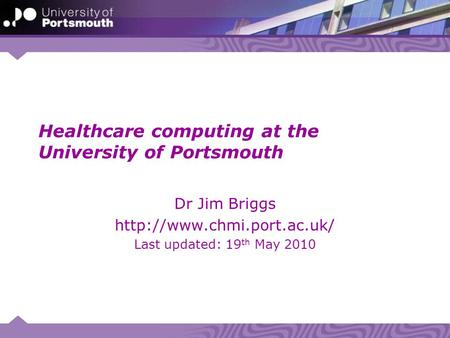 Healthcare computing at the University of Portsmouth Dr Jim Briggs  Last updated: 19 th May 2010.