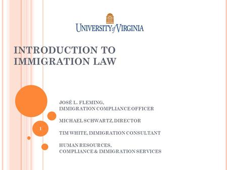 INTRODUCTION TO IMMIGRATION LAW JOSÉ L. FLEMING, IMMIGRATION COMPLIANCE OFFICER MICHAEL SCHWARTZ, DIRECTOR TIM WHITE, IMMIGRATION CONSULTANT HUMAN RESOURCES,