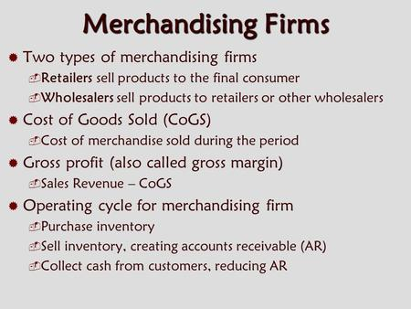 Merchandising Firms  Two types of merchandising firms  Retailers sell products to the final consumer  Wholesalers sell products to retailers or other.