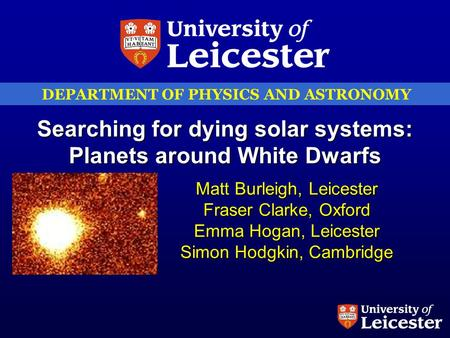 DEPARTMENT OF PHYSICS AND ASTRONOMY Searching for dying solar systems: Planets around White Dwarfs Matt Burleigh, Leicester Fraser Clarke, Oxford Emma.