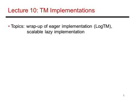 1 Lecture 10: TM Implementations Topics: wrap-up of eager implementation (LogTM), scalable lazy implementation.
