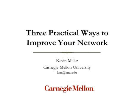Kevin Miller Carnegie Mellon University Three Practical Ways to Improve Your Network.