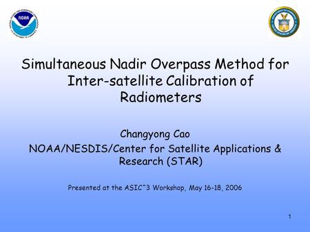 Simultaneous Nadir Overpass Method for Inter-satellite Calibration of Radiometers Changyong Cao NOAA/NESDIS/Center for Satellite Applications & Research.