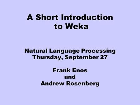 A Short Introduction to Weka Natural Language Processing Thursday, September 27 Frank Enos and Andrew Rosenberg.