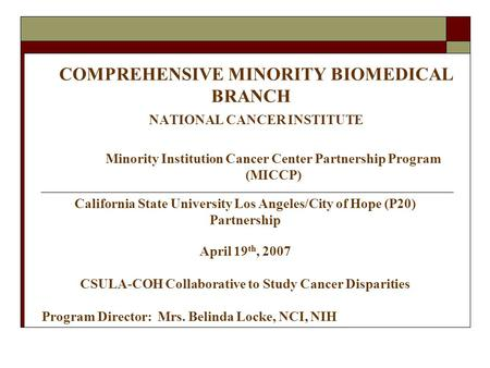 COMPREHENSIVE MINORITY BIOMEDICAL BRANCH NATIONAL CANCER INSTITUTE Minority Institution Cancer Center Partnership Program (MICCP) California State University.