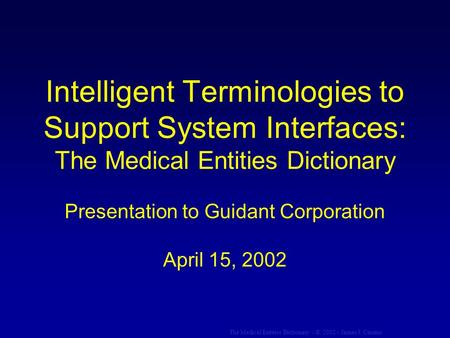 The Medical Entities Dictionary - © 2002 - James J. Cimino Intelligent Terminologies to Support System Interfaces: The Medical Entities Dictionary Presentation.