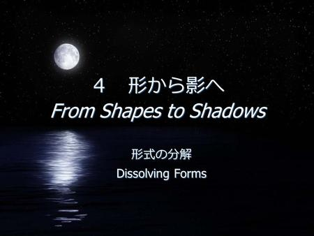 4 形から影へ From Shapes to Shadows 形式の分解 Dissolving Forms 形式の分解 Dissolving Forms.