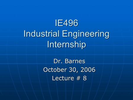 IE496 Industrial Engineering Internship Dr. Barnes October 30, 2006 Lecture # 8.