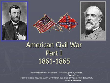American Civil War Part I 1861-1865 It is well that war is so terrible – we would grow to fond of it. General Lee There is many a boy here today who looks.
