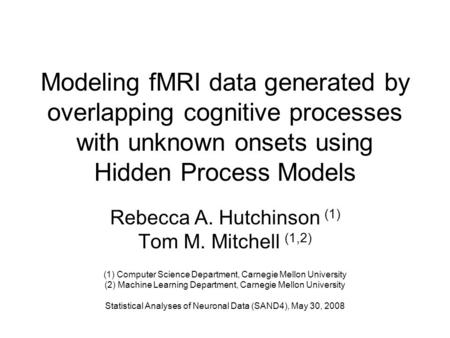 Modeling fMRI data generated by overlapping cognitive processes with unknown onsets using Hidden Process Models Rebecca A. Hutchinson (1) Tom M. Mitchell.