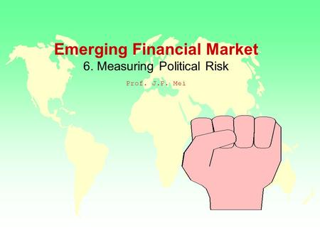 Emerging Financial Market 6. Measuring Political Risk Prof. J.P. Mei.