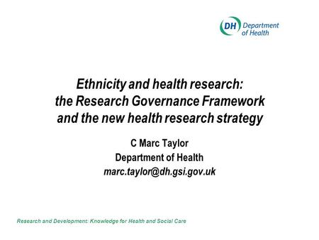 Ethnicity and health research: the Research Governance Framework and the new health research strategy C Marc Taylor Department of Health