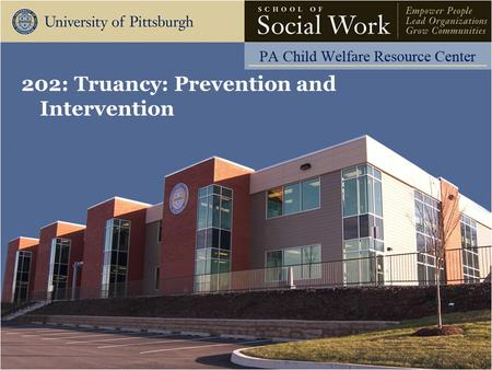 202: Truancy: Prevention and Intervention. The Pennsylvania Child Welfare Resource Center Learning Objectives Participants will be able to: Discuss the.