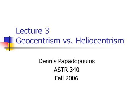 Lecture 3 Geocentrism vs. Heliocentrism Dennis Papadopoulos ASTR 340 Fall 2006.