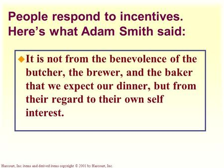 Harcourt, Inc. items and derived items copyright © 2001 by Harcourt, Inc. People respond to incentives. Here's what Adam Smith said: u It is not from the.
