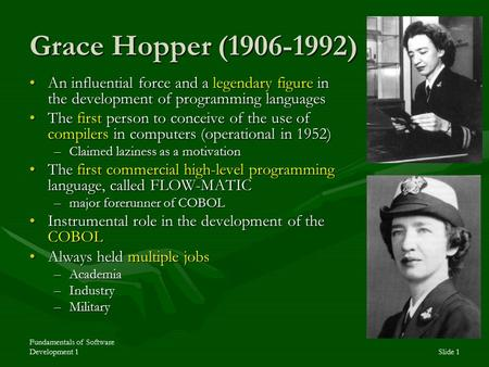 Fundamentals of Software Development 1Slide 1 Grace Hopper (1906-1992) An influential force and a legendary figure in the development of programming languagesAn.