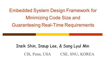 Embedded System Design Framework for Minimizing Code Size and Guaranteeing Real-Time Requirements Insik Shin, Insup Lee, & Sang Lyul Min CIS, Penn, USACSE,