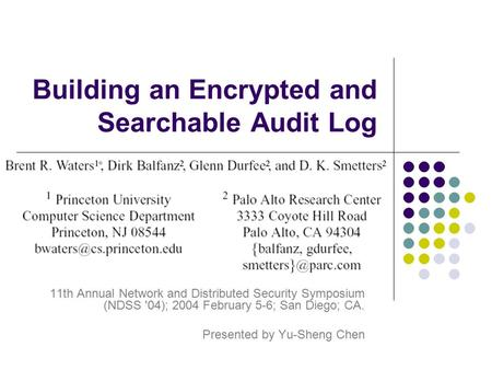 Building an Encrypted and Searchable Audit Log 11th Annual Network and Distributed Security Symposium (NDSS '04); 2004 February 5-6; San Diego; CA. Presented.
