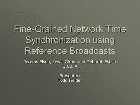 Fine-Grained Network Time Synchronization using Reference Broadcasts Jeremy Elson, Lewis Girod, and Deborah Estrin U.C.L.APresenter: Todd Fielder.
