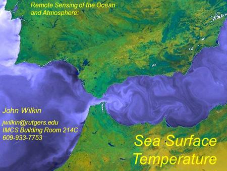 1 Remote Sensing of the Ocean and Atmosphere: John Wilkin Sea Surface Temperature IMCS Building Room 214C 609-933-7753.