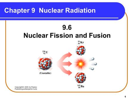 1 Chapter 9 Nuclear Radiation 9.6 Nuclear Fission and Fusion Copyright © 2005 by Pearson Education, Inc. Publishing as Benjamin Cummings.