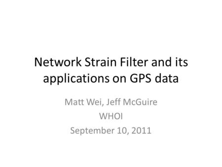 Network Strain Filter and its applications on GPS data Matt Wei, Jeff McGuire WHOI September 10, 2011.