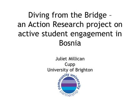 Diving from the Bridge – an Action Research project on active student engagement in Bosnia Juliet Millican Cupp University of Brighton.
